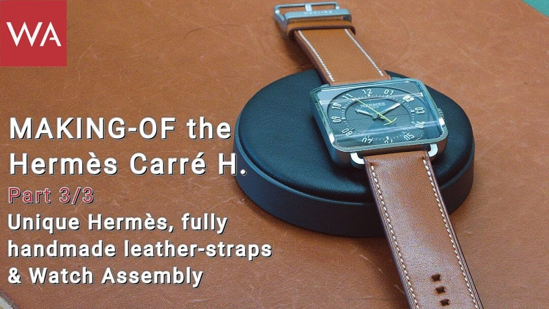 Making-of the HERMÈS Carré H. Part 3: Watch Assembly + Handmade Barénia calfskin strap